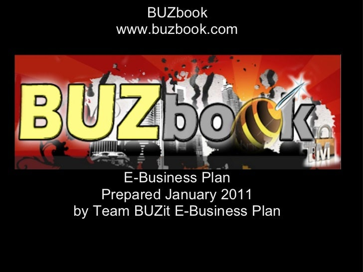 BUZbook     www.buzbook.com       E-Business Plan    Prepared January 2011by Team BUZit E-Business Plan