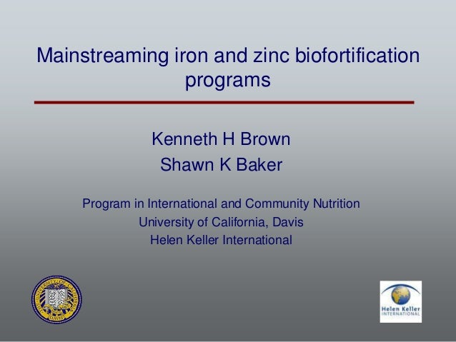Mainstreaming iron and zinc biofortification programs Kenneth H Brown Shawn K Baker Program in International and Community...