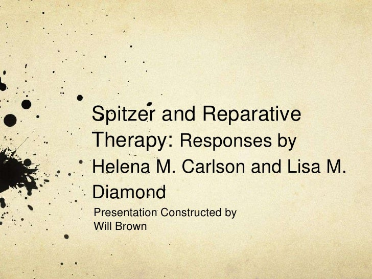 Spitzer and Reparative Therapy: Responses by Helena M. Carlson and Lisa M. Diamond<br />Presentation Constructed by<br />W...