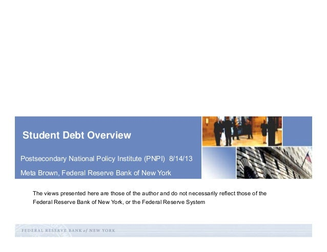 Student Debt Overview Postsecondary National Policy Institute (PNPI) 8/14/13 Meta Brown, Federal Reserve Bank of New York ...
