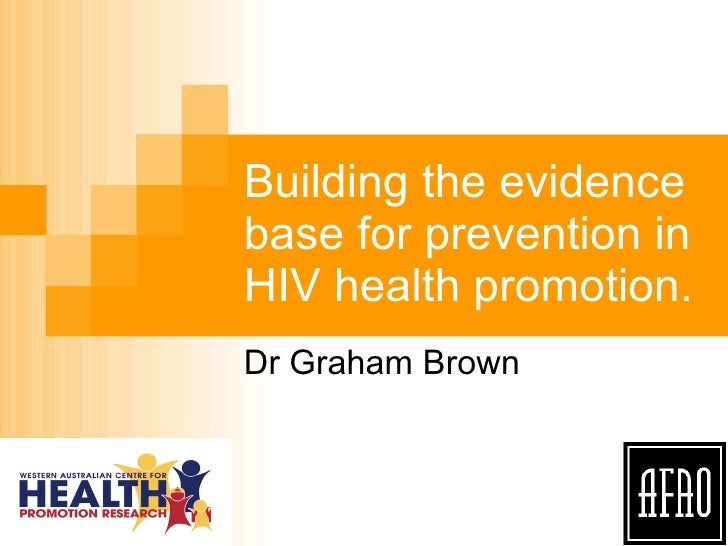 Building the evidence base for prevention in HIV health promotion.  Dr Graham Brown