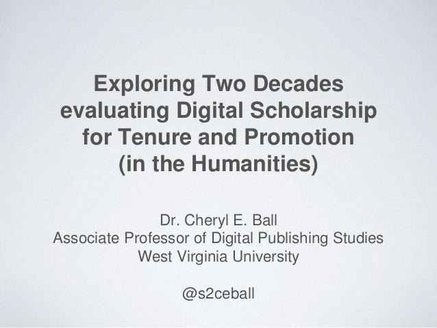 Exploring Two Decades evaluating Digital Scholarship for Tenure and Promotion (in the Humanities) Dr. Cheryl E. Ball Assoc...