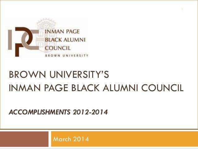 1  BROWN UNIVERSITY'S INMAN PAGE BLACK ALUMNI COUNCIL ACCOMPLISHMENTS 2012-2014 March 2014