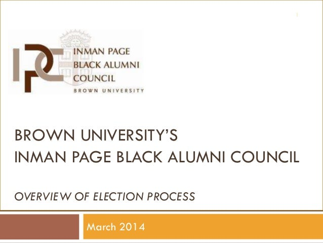 1  BROWN UNIVERSITY'S INMAN PAGE BLACK ALUMNI COUNCIL OVERVIEW OF ELECTION PROCESS March 2014