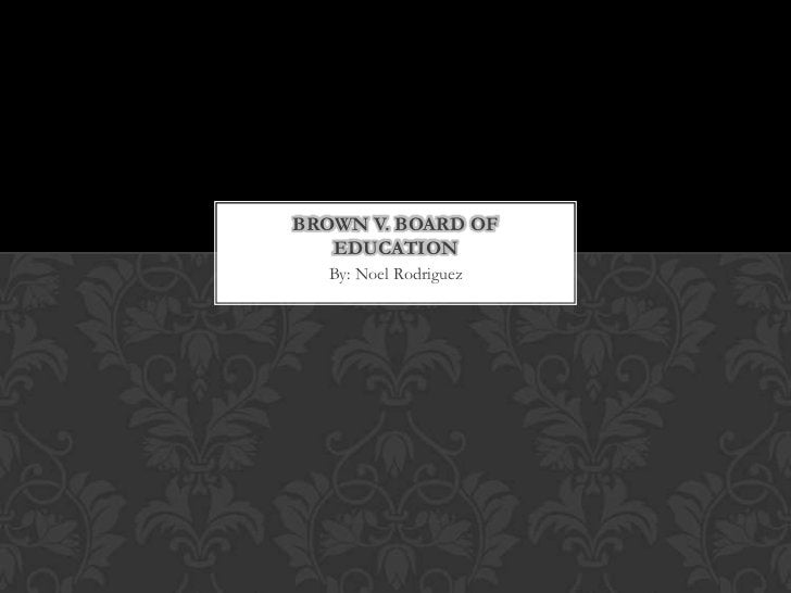 BROWN V. BOARD OF   EDUCATION  By: Noel Rodriguez