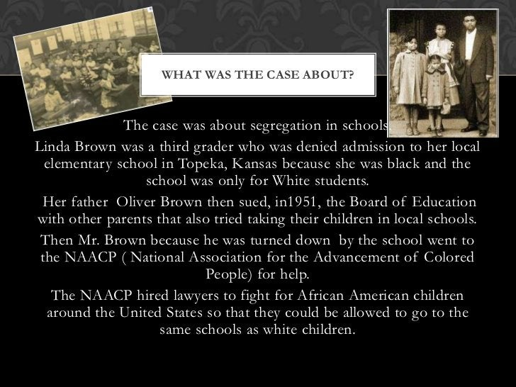 WHAT WAS THE CASE ABOUT?              The case was about segregation in schools.Linda Brown was a third grader who was den...