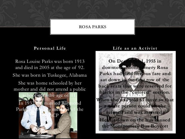 ROSA PARKS         Pe r s o n a l L i f e                L i f e a s a n A c t iv i s t Rosa Louise Parks was born 1913   ...