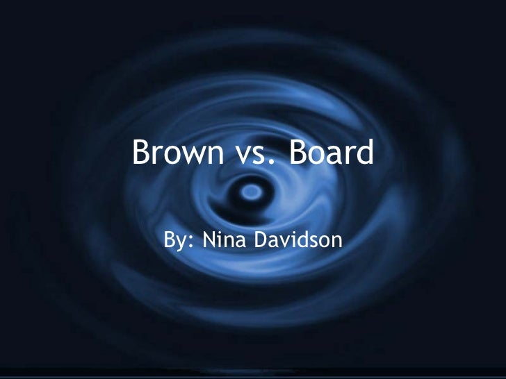 Brown vs. Board By: Nina Davidson