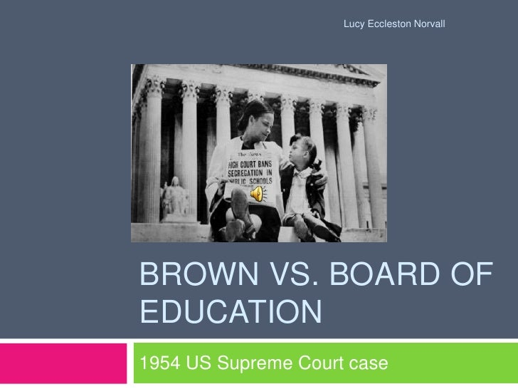 Brown vs. board of education <br />1954 US Supreme Court case<br />Lucy Eccleston Norvall<br />