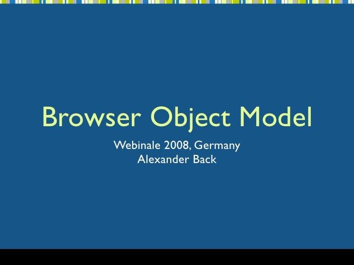 Browser Object Model      Webinale 2008, Germany         Alexander Back