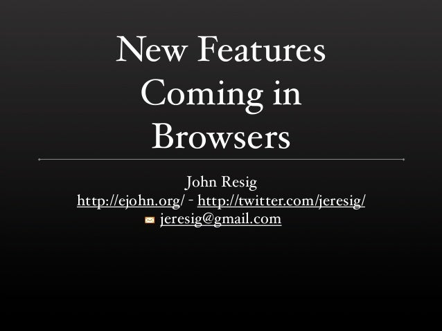 New Features       Coming in       Browsers                  John Resighttp://ejohn.org/ - http://twitter.com/jeresig/    ...