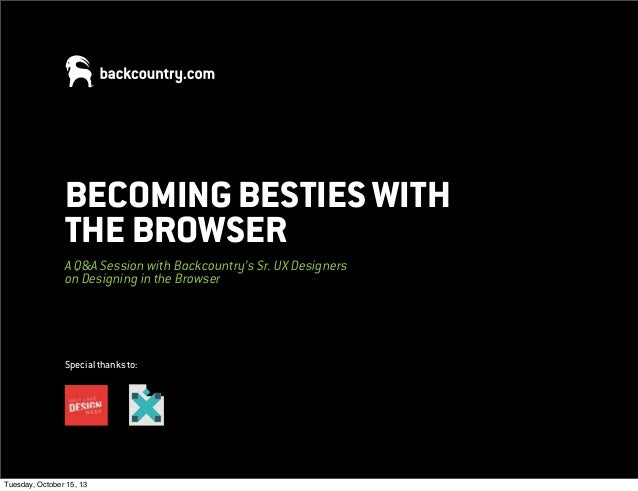 BECOMING BESTIES WITH THE BROWSER A Q&A Session with Backcountry's Sr. UX Designers on Designing in the Browser  Special t...