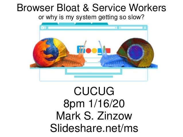 Browser Bloat & Service Workers or why is my system getting so slow? CUCUG 8pm 1/16/20 Mark S. Zinzow Slideshare.net/ms
