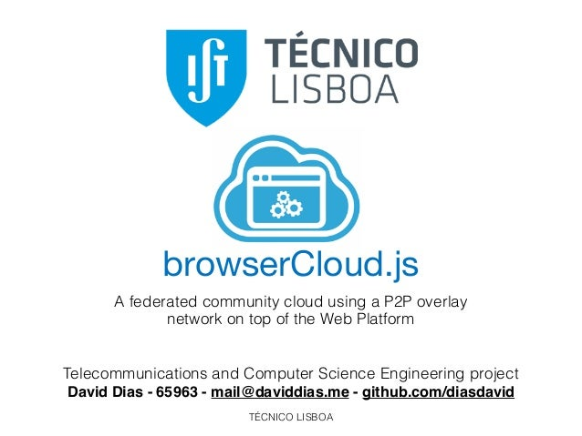 TÉCNICO LISBOA browserCloud.js A federated community cloud using a P2P overlay network on top of the Web Platform Telecomm...
