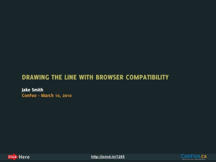 DRAWING THE LINE WITH BROWSER COMPATIBILITY Jake Smith ConFoo - March 10, 2010                               http://joind....