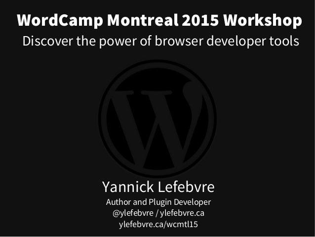 WordCamp Montreal 2015 Workshop Yannick Lefebvre Author and Plugin Developer @ylefebvre / ylefebvre.ca ylefebvre.ca/wcmtl1...