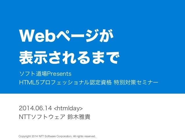 Copyright 2014 NTT Software Corporation. All rights reserved. Webページが 表示されるまで 2014.06.14 <htmlday> NTTソフトウェア 鈴木雅貴 ソフト道場Pre...