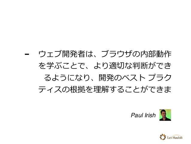 - ウェブ開発者は、ブラウザの内部動作 を学ぶことで、より適切な判断ができ るようになり、開発のベスト プラク ティスの根拠を理解することができま Paul Irish
