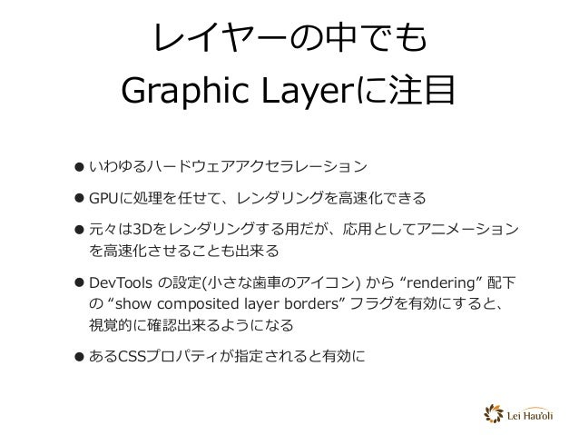 レイヤーの中でも Graphic Layerに注⽬ •いわゆるハードウェアアクセラレーション •GPUに処理を任せて、レンダリングを⾼速化できる •元々は3Dをレンダリングする⽤だが、応⽤としてアニメーション を⾼速化させることも出来る •De...