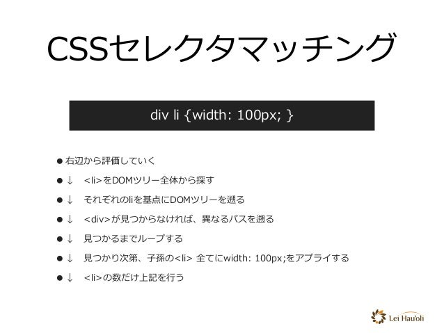 CSSセレクタマッチング •右辺から評価していく •↓<li>をDOMツリー全体から探す •↓それぞれのliを基点にDOMツリーを遡る •↓<div>が⾒つからなければ、異なるパスを遡る •↓⾒つかるまでループする •↓⾒つかり次第、...