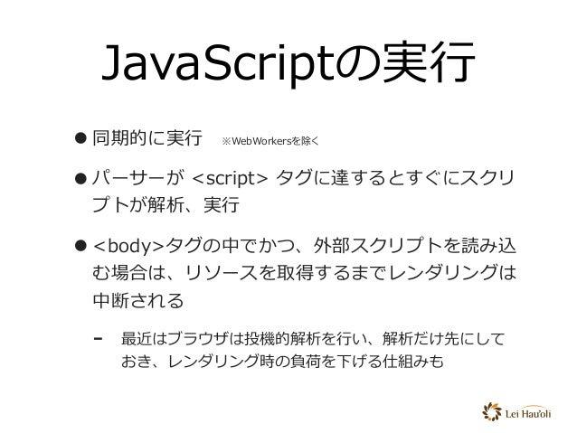 JavaScriptの実⾏ •同期的に実⾏※WebWorkersを除く •パーサーが <script> タグに達するとすぐにスクリ プトが解析、実⾏ •<body>タグの中でかつ、外部スクリプトを読み込 む場合は、リソースを取得するまでレンダ...
