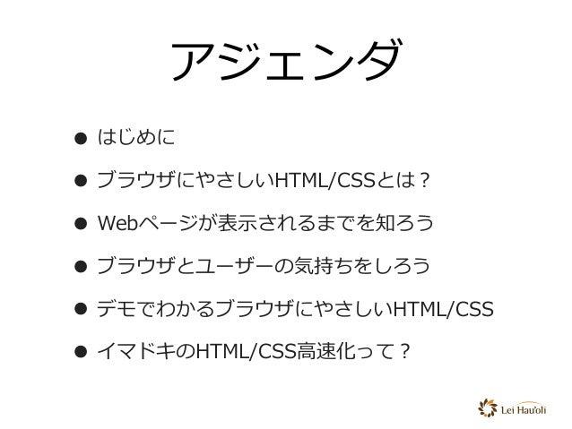 アジェンダ • はじめに • ブラウザにやさしいHTML/CSSとは? • Webページが表⽰されるまでを知ろう • ブラウザとユーザーの気持ちをしろう • デモでわかるブラウザにやさしいHTML/CSS • イマドキのHTML/CSS⾼速化っ...