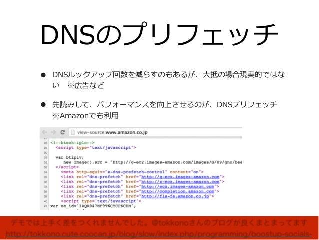 DNSのプリフェッチ • DNSルックアップ回数を減らすのもあるが、⼤抵の場合現実的ではな い※広告など • 先読みして、パフォーマンスを向上させるのが、DNSプリフェッチ ※Amazonでも利⽤ デモでは上手く差をつくれませんでした。@t...