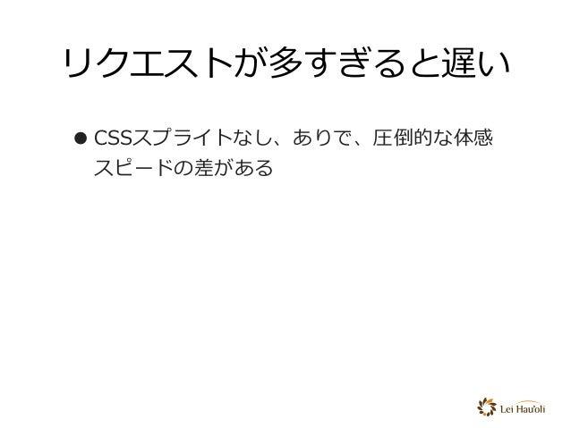 リクエストが多すぎると遅い •CSSスプライトなし、ありで、圧倒的な体感 スピードの差がある
