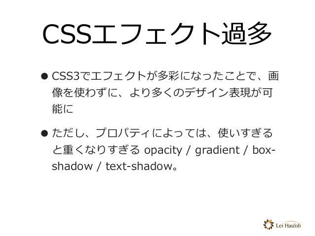 CSSエフェクト過多 •CSS3でエフェクトが多彩になったことで、画 像を使わずに、より多くのデザイン表現が可 能に •ただし、プロパティによっては、使いすぎる と重くなりすぎる opacity / gradient / box- shadow...