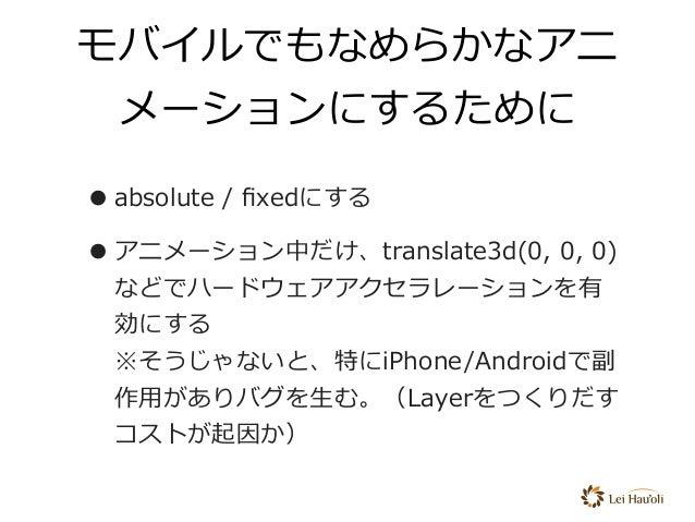 モバイルでもなめらかなアニ メーションにするために •absolute / fixedにする •アニメーション中だけ、translate3d(0, 0, 0) などでハードウェアアクセラレーションを有 効にする ※そうじゃないと、特にiPhon...