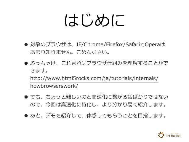 はじめに • 対象のブラウザは、IE/Chrome/Firefox/SafariでOperaは あまり知りません。ごめんなさい。 • ぶっちゃけ、これ⾒ればブラウザ仕組みを理解することがで きます。 http://www.html5rocks...