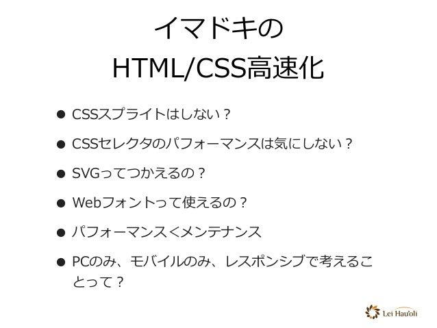 イマドキの HTML/CSS⾼速化 • CSSスプライトはしない? • CSSセレクタのパフォーマンスは気にしない? • SVGってつかえるの? • Webフォントって使えるの? • パフォーマンス<メンテナンス • PCのみ、モバイルのみ、...