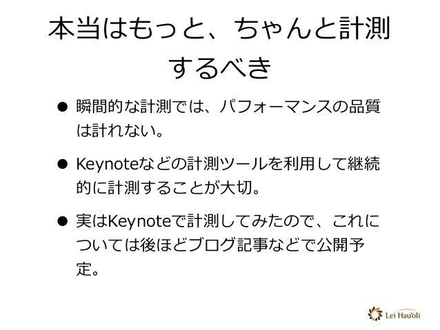 本当はもっと、ちゃんと計測 するべき • 瞬間的な計測では、パフォーマンスの品質 は計れない。 • Keynoteなどの計測ツールを利⽤して継続 的に計測することが⼤切。 • 実はKeynoteで計測してみたので、これに ついては後ほどブログ記...