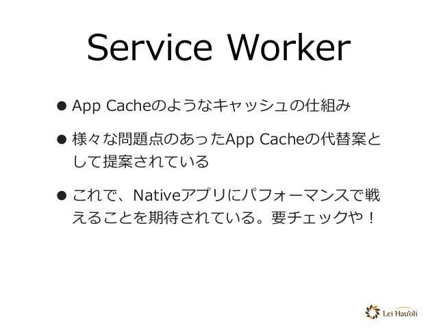 Service Worker •App Cacheのようなキャッシュの仕組み •様々な問題点のあったApp Cacheの代替案と して提案されている •これで、Nativeアプリにパフォーマンスで戦 えることを期待されている。要チェックや!