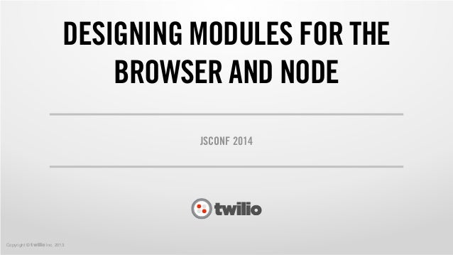 Copyright © twilio Inc. 2013 DESIGNING MODULES FOR THE BROWSER AND NODE JSCONF 2014