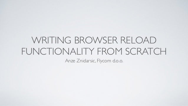 WRITING BROWSER RELOAD FUNCTIONALITY FROM SCRATCH Anze Znidarsic, Flycom d.o.o.
