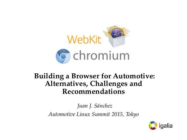 Building a Browser for Automotive: Alternatives, Challenges and Recommendations Juan J. Sánchez Automotive Linux Summit 20...