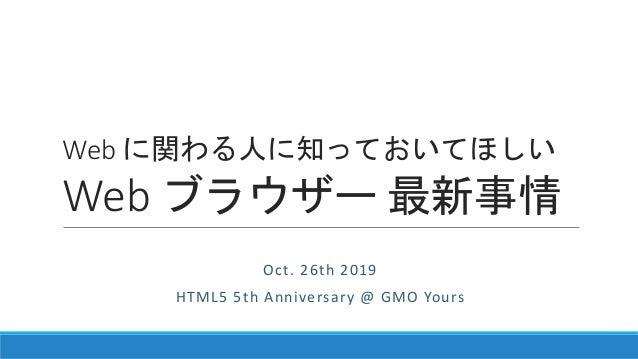 Web に関わる人に知っておいてほしい Web ブラウザー 最新事情 Oct. 26th 2019 HTML5 5th Anniversary @ GMO Yours