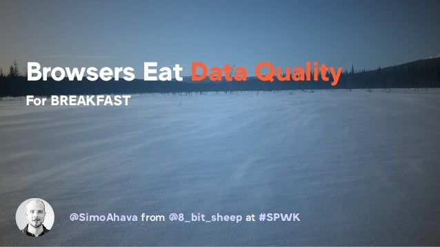Browsers Eat Data Quality For BREAKFAST @SimoAhava from @8_bit_sheep at #SPWK