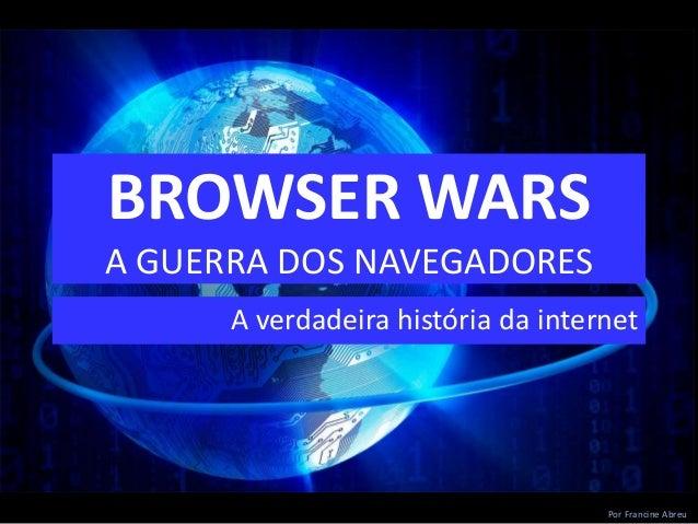 BROWSER WARS A GUERRA DOS NAVEGADORES A verdadeira história da internet Por Francine Abreu