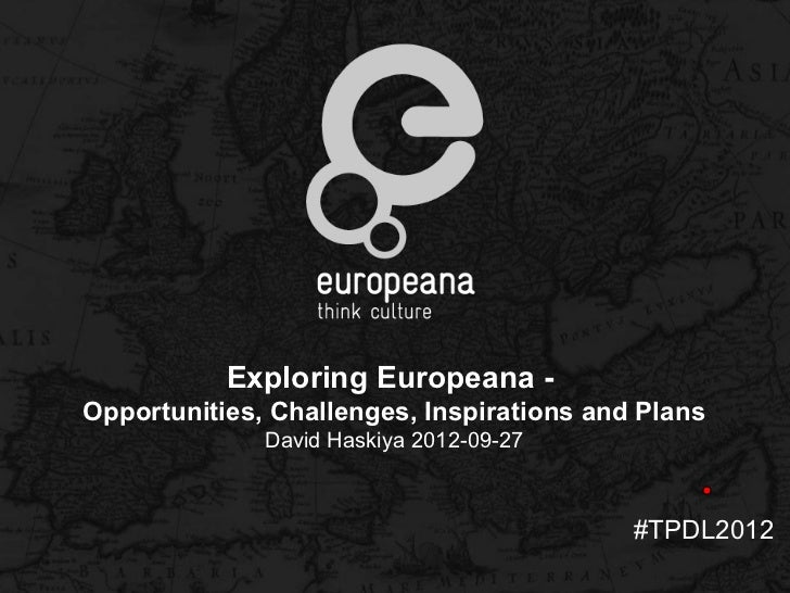 Exploring Europeana -Opportunities, Challenges, Inspirations and Plans              David Haskiya 2012-09-27              ...