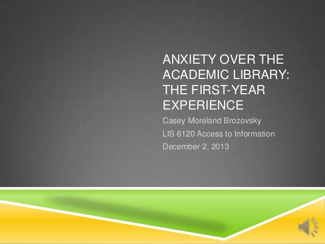 ANXIETY OVER THE ACADEMIC LIBRARY: THE FIRST-YEAR EXPERIENCE Casey Moreland Brozovsky LIS 6120 Access to Information Decem...