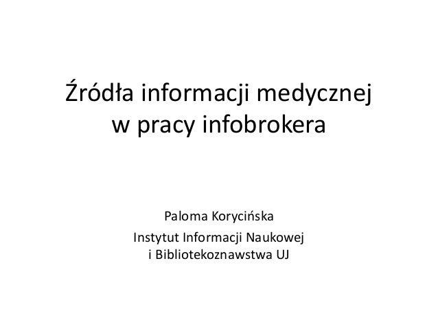 Źródła informacji medycznej w pracy infobrokera Paloma Korycińska Instytut Informacji Naukowej i Bibliotekoznawstwa UJ