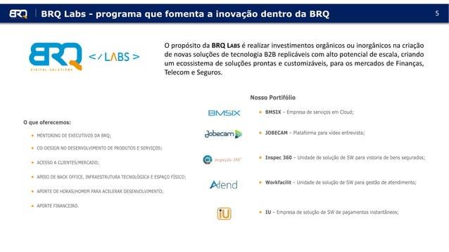 5 O propósito da BRQ LABS é realizar investimentos orgânicos ou inorgânicos na criação de novas soluções de tecnologia B2B...