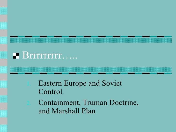 Brrrrrrrrr….. <ul><li>Eastern Europe and Soviet Control  </li></ul><ul><li>Containment, Truman Doctrine, and Marshall Plan...
