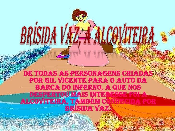 Brísida Vaz, a Alcoviteira<br />De todas as personagens criadas por Gil Vicente para o Auto da Barca do Inferno, a que nos...