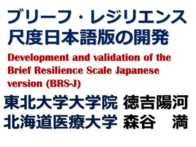 ブリーフ・レジリエンス 尺度日本語版の開発 Development and validation of the Brief Resilience Scale Japanese version (BRS-J) 東北大学大学院 徳吉陽河 北海道医療...