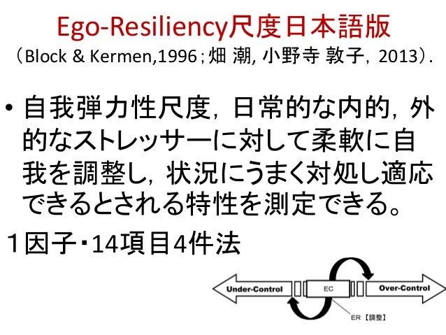 Ego-Resiliency尺度日本語版 (Block & Kermen,1996;畑 潮, 小野寺 敦子,2013). • 自我弾力性尺度,日常的な内的,外 的なストレッサーに対して柔軟に自 我を調整し,状況にうまく対処し適応 できるとされる...