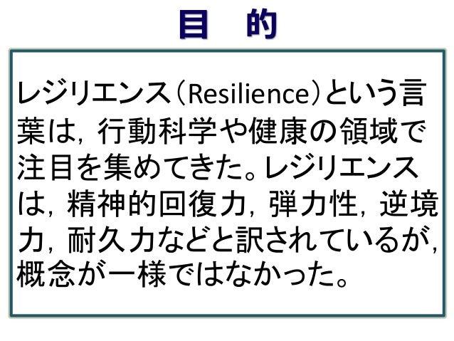 目 的 レジリエンス(Resilience)という言 葉は,行動科学や健康の領域で 注目を集めてきた。レジリエンス は,精神的回復力,弾力性,逆境 力,耐久力などと訳されているが, 概念が一様ではなかった。
