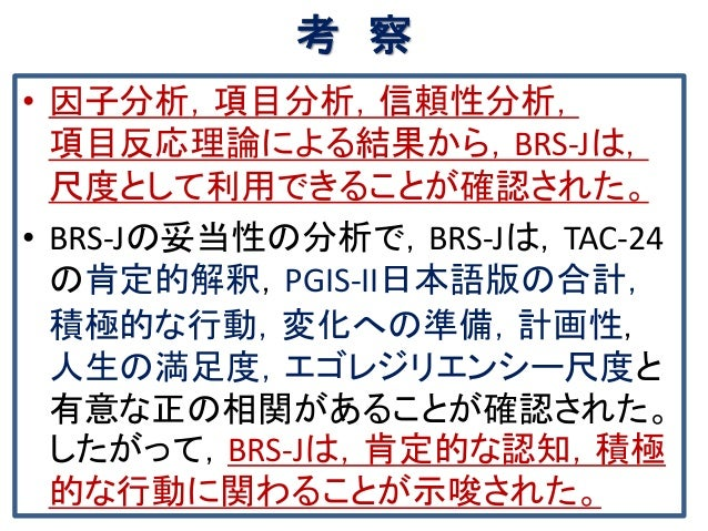 考 察 • 因子分析,項目分析,信頼性分析, 項目反応理論による結果から,BRS-Jは, 尺度として利用できることが確認された。 • BRS-Jの妥当性の分析で,BRS-Jは,TAC-24 の肯定的解釈,PGIS-II日本語版の合計, 積極的な...